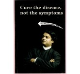 Cure the disease,not the symptoms - Vivekanandar